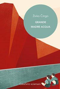 RECENSIONE: Grande Madre Acqua ( Živko Čingo)