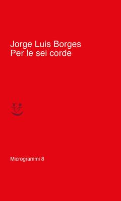 Per le sei corde di Jorge Luis Borges MICROGRAMMI ADELPHI