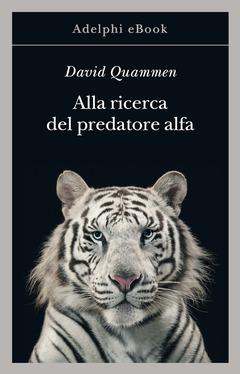 Alla ricerca del predatore alfa di David Quammen adelphi
